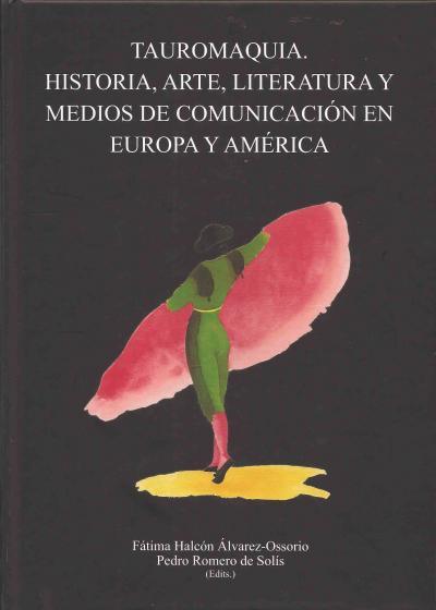 Tauromaquia. Historia, Arte, literatura y Medios de Comunicación en Europa y américa